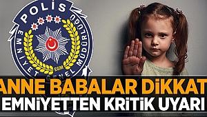 EMNİYETTEN AİLELERE 'GÜVENLİK' UYARILARI
